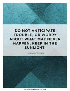 """Do not anticipate trouble, or worry about what may never happen. Keep in the sunlight."""