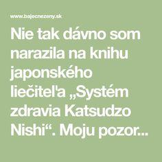 """Nie tak dávno som narazila na knihu japonského liečiteľa """"Systém zdravia Katsudzo Nishi"""". Moju pozornosť si získala hlavne tým, že nebola napísaná niekde na pustatine ale zakladala sa na vlastnej skúsenosti autora. Vo veku 20 rokov Japoncovi diagnostikovali smrteľnú chorobu a predpovedali skorú smrť. Ale on sa nevzdal a pokračoval v boji o život. Podarilo…"""