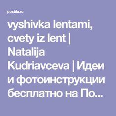 vyshivka lentami, cvety iz lent | Natalija Kudriavceva | Идеи и фотоинструкции бесплатно на Постиле