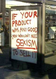 If your product was any good, you wouldn't need sexism to sell it. - Found this somewhere on the web a few months ago and saved the picture but not where I go it from. :( Just thought that this was so great and so true.