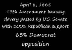 The 13th amendment freed the slaves 100% Republican support 63% Democrat opposition.