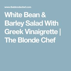 White Bean & Barley Salad With Greek Vinaigrette | The Blonde Chef