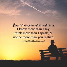 Don't underestimate me. I know more than I say think more than I speak & notice more than you realize. via (ThinkPozitive.com)