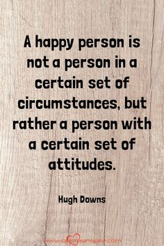 A happy person is not a person in a certain set of circumstances, but rather a person with a certain set of attitudes. Hugh Downs