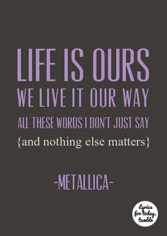 """Never opened myself this way Life is ours, we live it our way All these words I don't just say And nothing else matters"" -Metallica"