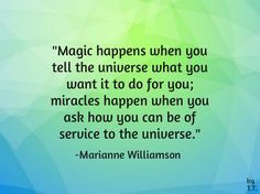 Magic happens when you tell the  universe what you want it to do for you; miracles happen when you ask how you can be of service to the universe. - Marianne Williamson