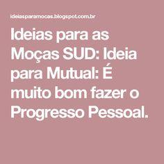 Ideias para as Moças SUD: Ideia para Mutual: É muito bom fazer o Progresso Pessoal.