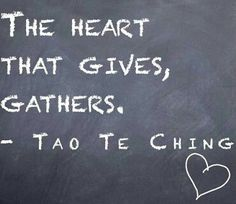The heart that gives, gathers. ~Tao Te Ching.