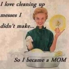 I love cleaning up messes I didn't make... So I became a MOM.