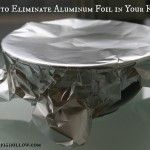7 Ways to Eliminate Aluminum Foil in Your Kitchen. These are really helpful tips!