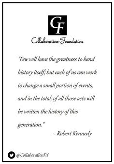 """""""Few will have the greatness to bend history itself; but each of us can work to change a small portion of events, and in the total; of all those acts will be written the history of this generation."""" ~ Robert Kennedy"""