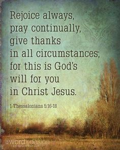 In all things: 1.) Rejoice. 2.) Pray. 3.) Give thanks. For this is God's will for each of us.
