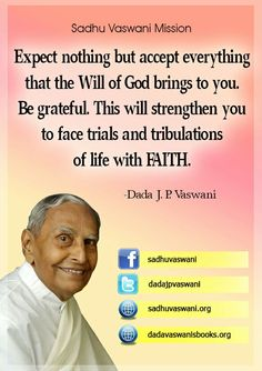Expect nothing but accept everything that the Will of God brings to you. Be grateful. This will strengthen you to face trial and tribulations of life with FAITH. -Dada J.P. Vaswani #dadajpvaswani#quotes