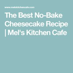 The Best No-Bake Cheesecake Recipe | Mel's Kitchen Cafe