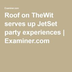 Roof on TheWit serves up JetSet party experiences | Examiner.com