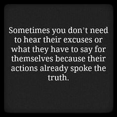 Sometimes you don't need to hear their excuses or what they have to say for themselves because their actions already spoke the truth.