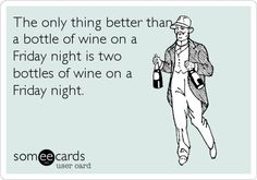 The only thing better than a bottle of wine on a Friday night is two bottles of wine on a Friday night.