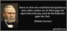 Demut ist nicht eine verächtliche Geringschätzung seiner selbst, sondern nur ein Mittel gegen die eigene Überschätzung, sowie die Bescheidenheit gegen den Stolz. (Wilhelm Foerster)