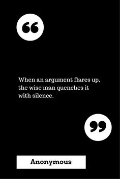 Do not engage and the argument ends. Only a fool or shrew continues, and now you know.