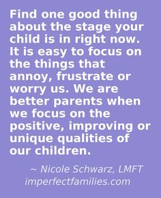 Positive parenting encouragement. It is easy to become frustrated when our kids are in a challenging stage (whining, sleeping problems, etc...) Find one good thing about the stage your child is in right now. Focus on that instead and watch your parenting improve!