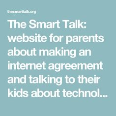 The Smart Talk: website for parents about making an internet agreement and talking to their kids about technology.