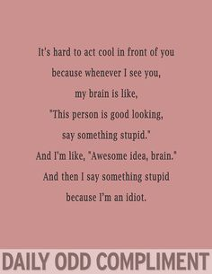 Daily odd compliment - because I'm an idiot and you're hot! Lol