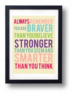 """Always remember you are braver than you believe, stronger than you seem, and smarter than you think."""