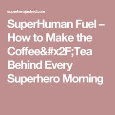 SuperHuman Fuel – How to Make the Coffee/Tea Behind Every Superhero Morning
