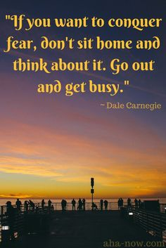 """""""If you want to conquer fear, don't sit home and think about it. Go out and get busy."""" ~ Dale Carnegie"""