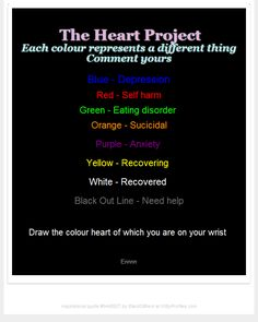 The Heart Project Each colour represents a different thing Comment yours Blue - Depression Red - Self harm Green - Eating disorder Orange - Sucicidal Purple - Anxiety Yellow - Recovering White - Recovered Black Out Line - Need help Draw the colour heart of which you are on your wrist Erinnn  - Witty Profiles Quote 6448927 http://wittyprofiles.com/q/6448927