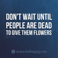 Don't wait until   people are dead   to give them flowers .. my mama always said come see me while I can still see you!