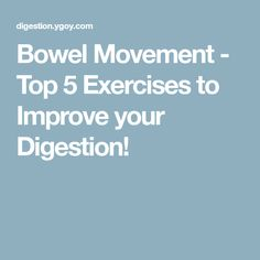 Bowel Movement - Top 5 Exercises to Improve your Digestion!