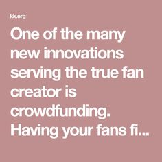One of the many new innovations serving the true fan creator is crowdfunding. Having your fans finance your next product for them is genius. Win-win all around.