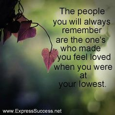 The people you will always remember are the one's who made you feel loved when you were at your lowest. ~Brigette Nicole