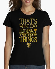 Camiseta I Drink And I Know Things. Frase de Tyrion Lannister