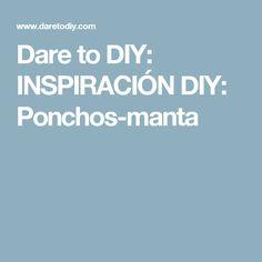 Dare to DIY: INSPIRACIÓN DIY: Ponchos-manta