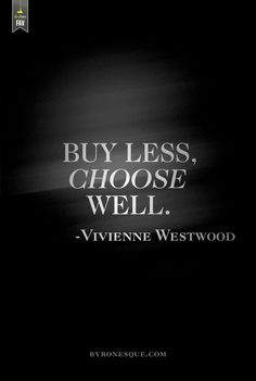 Buy less, choose well. - Vivienne Westwood  I need this framed. HUGE.