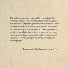 Think of the world you carry within you...  --Rainer Maria Rilke, Letters to a Young Poet