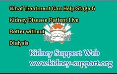 What treatment can help stage 5 kidney disease patient live better without dialysis ? In fact, stage 5 kidney disease is also known as End Stage Renal Disease, it is a life-threatening disease. If people who are in this stage refuse dialysis without taking other alternative therapies, their life will be at high risk.