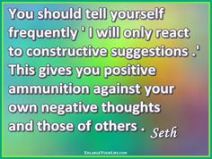"""You should tell yourself frequently 'I will only react to constructive suggestions.' This gives you positive ammunition against your own negative thoughts and those of others."" ~ Seth (Jane Roberts) ~"
