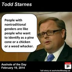 Todd Starnes, Asshole of the Day for February 19, 2014 by TeaPartyCat (Follow @TeaPartyCat) Last week Facebook announced new choices for gender to help those with nontraditional gender identifications to find something more appropriate and descriptive of how they see themselves and want the world to identify them. Facebook isn't forcing anyone to choose any of these new identifications, WHAT ABOUT PEOPLE WHO IDENTIFY AS ARSEHOLES LIKE THIS GUY?
