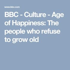 BBC - Culture - Age of Happiness: The people who refuse to grow old