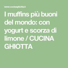 I muffins più buoni del mondo: con yogurt e scorza di limone / CUCINA GHIOTTA
