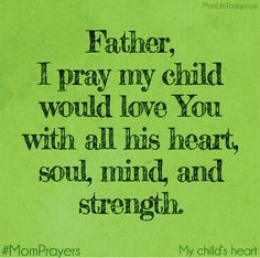 Father, I pray my child would love you with all her heart, soul, mind and strength. Prayer For My Son, Prayer For Mothers, Prayer For My Children, Parents Prayer, Prayer Scriptures, Bible Verses, Mom Prayers, Power Of Prayer, Prayer Board