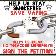HELP US STAY SMOKEFREE & BREAK BIG TOBACCOS MONOPOLY. SIGN THE PETITION NOW! Vaping helps people quit smoking. To be against Vaping is to be against public health. Period. Say YES 2 LIFE. SIGN THE PETITION AND MAKE YOUR VOICE HEARD!!!! ITS NOT OK TO BE A BYSTANDER. ACT NOW!!! Happy Day❤️ ❌⭕️❌⭕️❌ WFV