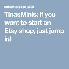 TinasMinis: If you want to start an Etsy shop, just jump in!