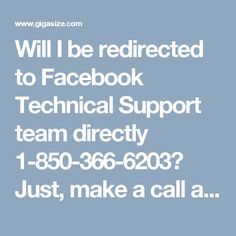 Will I be redirected to Facebook Technical Support team directly 1-850-366-6203? Just, make a call at 1-850-366-6203 and you will be redirected to our Facebook Technical Support team's expert who will assist you in the following manner:- • Facebook cover photo issues will be eliminated. • 24/7 availability. • Change default language of Facebook. For more information visit: http://www.monktech.net/facebook-technical-support-number.html""