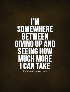 I'm somewhere between giving up and seeing how much more I can take Picture Quote #1
