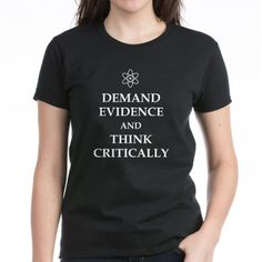 DEMAND EVIDENCE AND THINK CRITICALLY T-Shirt on CafePress.com