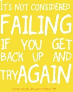 It's not considered failing if you get back up and try again.